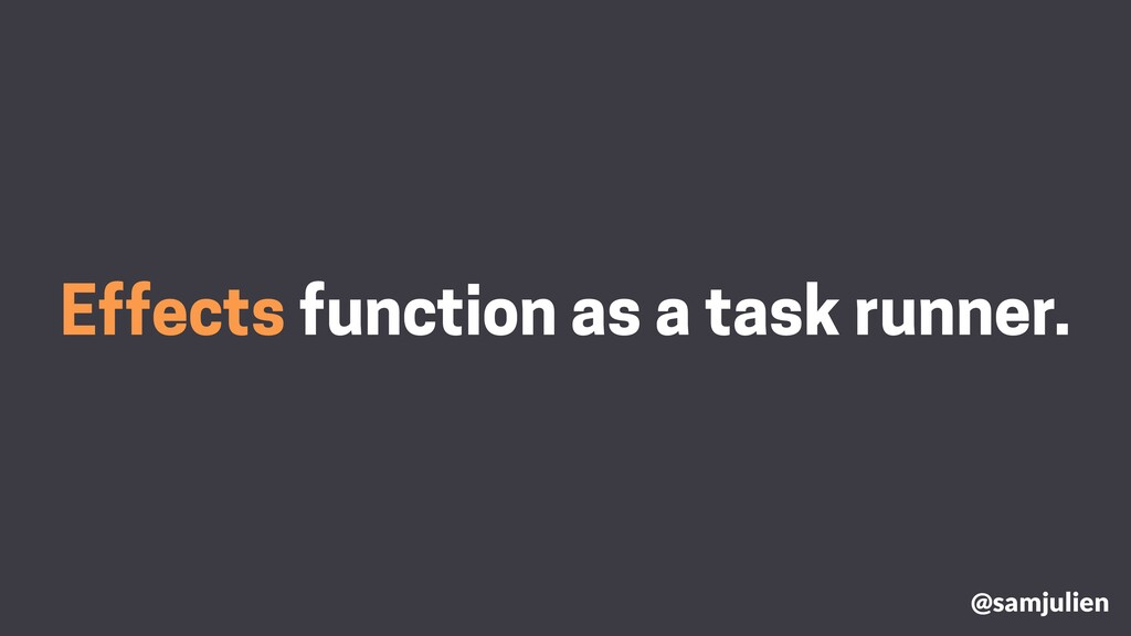Effects function as a task runner. @samjulien