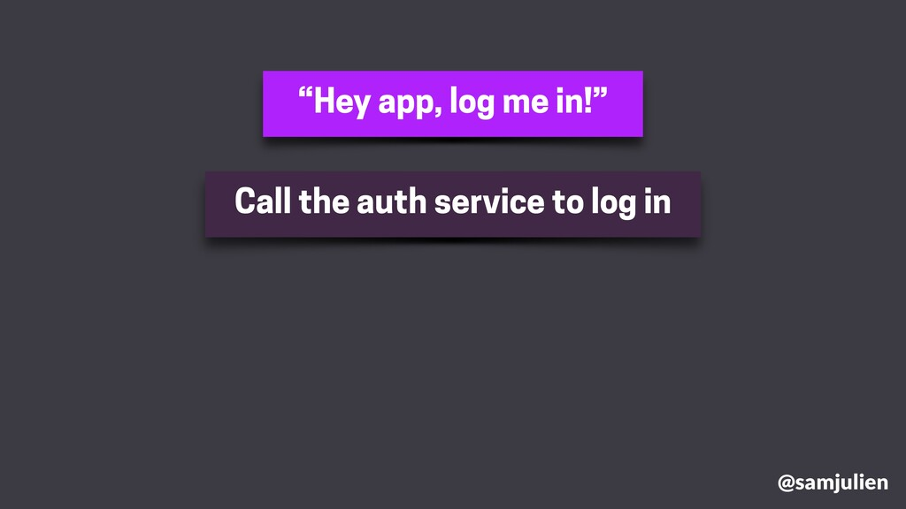 """Hey app, log me in!"" @samjulien Call the auth ..."