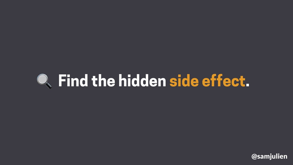 Find the hidden side effect. @samjulien