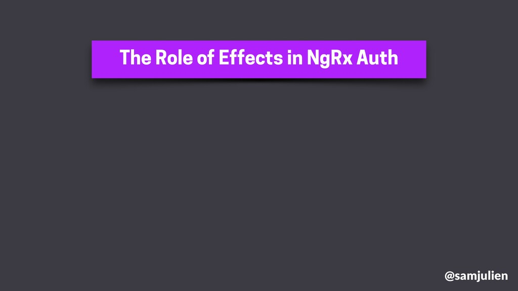 The Role of Effects in NgRx Auth @samjulien