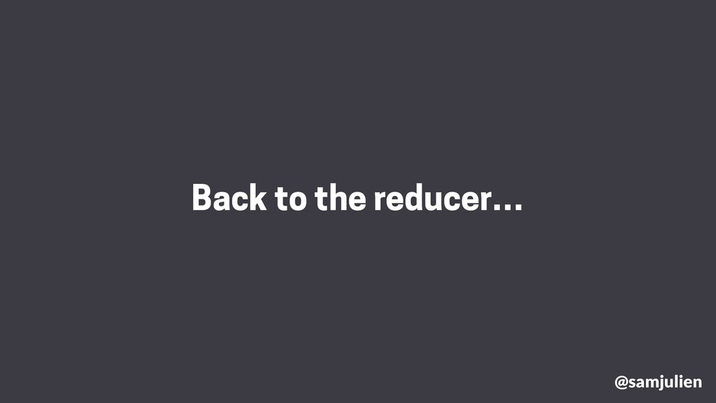 @samjulien Back to the reducer…
