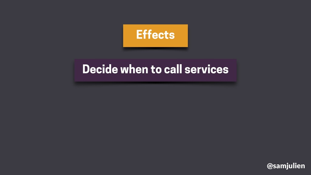 Effects @samjulien Decide when to call services