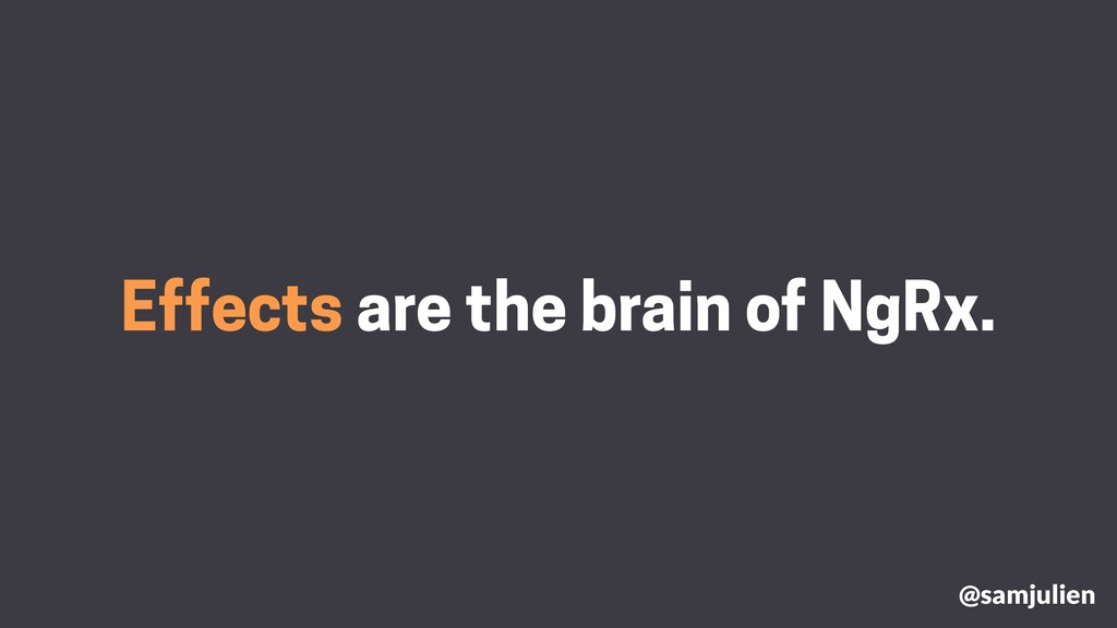 Effects are the brain of NgRx. @samjulien