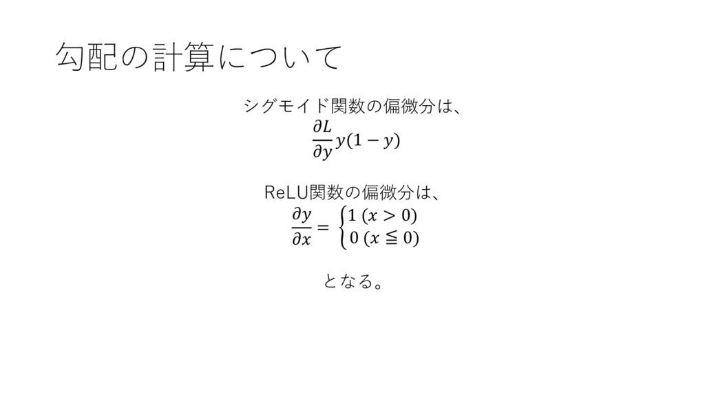 勾配の計算について シグモイド関数の偏微分は、   (1 − ) ReLU関数の偏微分は、  ...