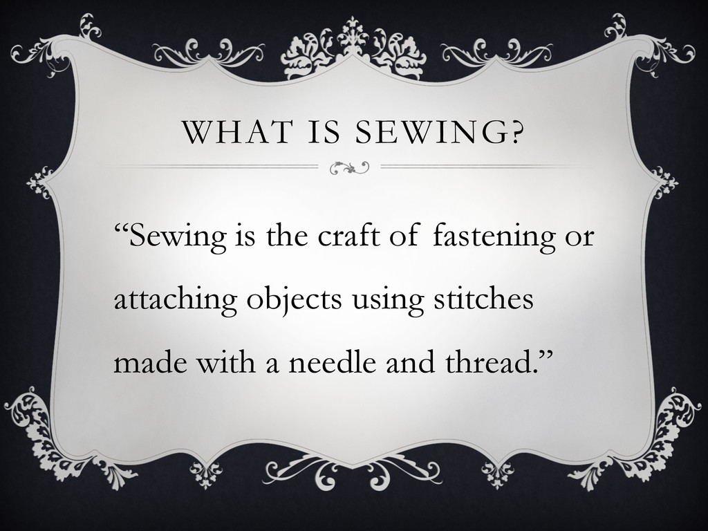 """WHAT IS SEWING? """"Sewing is the craft of fasteni..."""