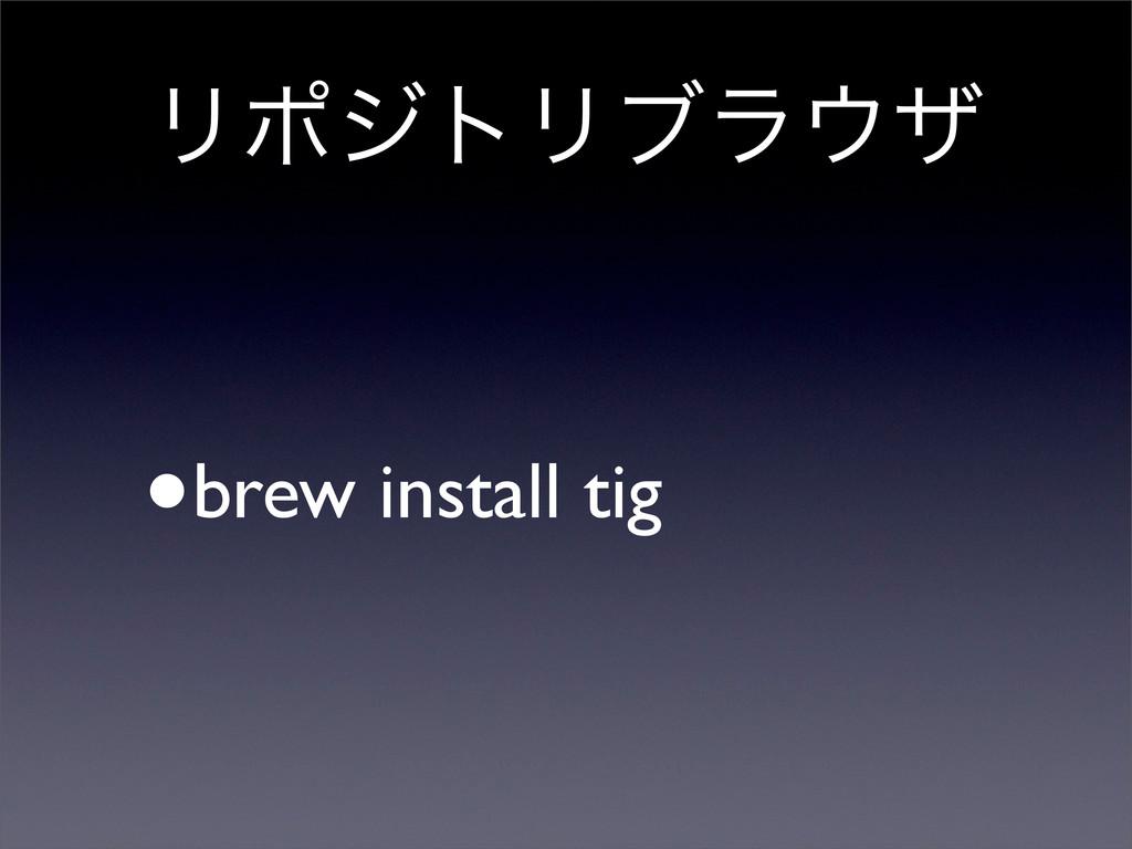 ϦϙδτϦϒϥβ •brew install tig