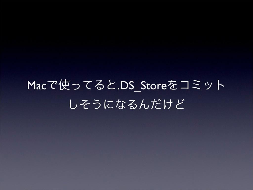MacͰͬͯΔͱ.DS_StoreΛίϛοτ ͦ͠͏ʹͳΔΜ͚ͩͲ