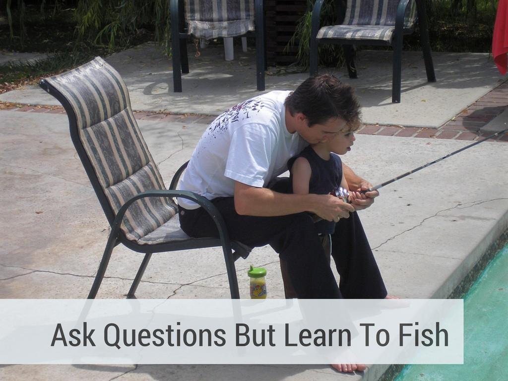 Ask Questions But Learn To Fish