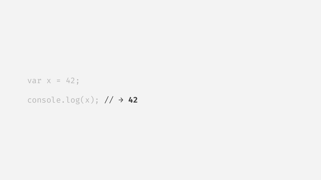 var x = 42; console.log(x); // → 42