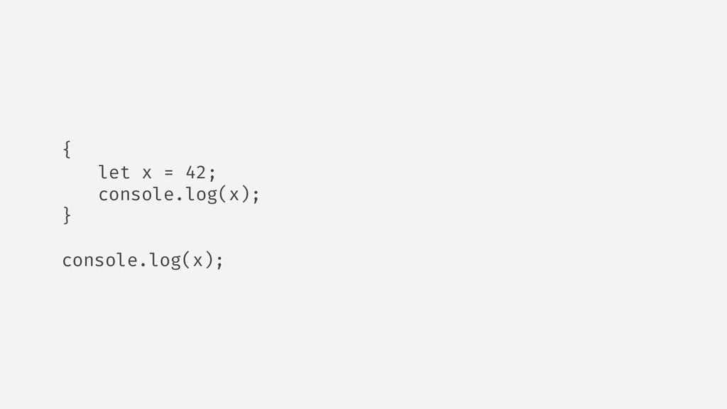 { let x = 42; console.log(x); } console.log(x);