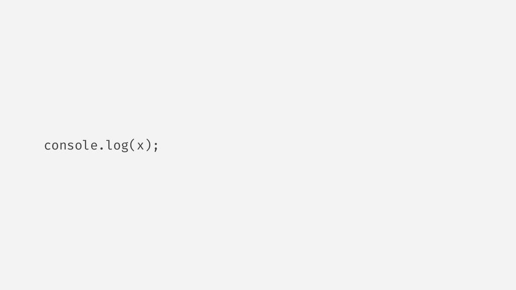 console.log(x);