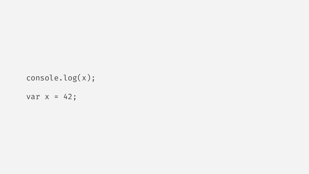 console.log(x); var x = 42;