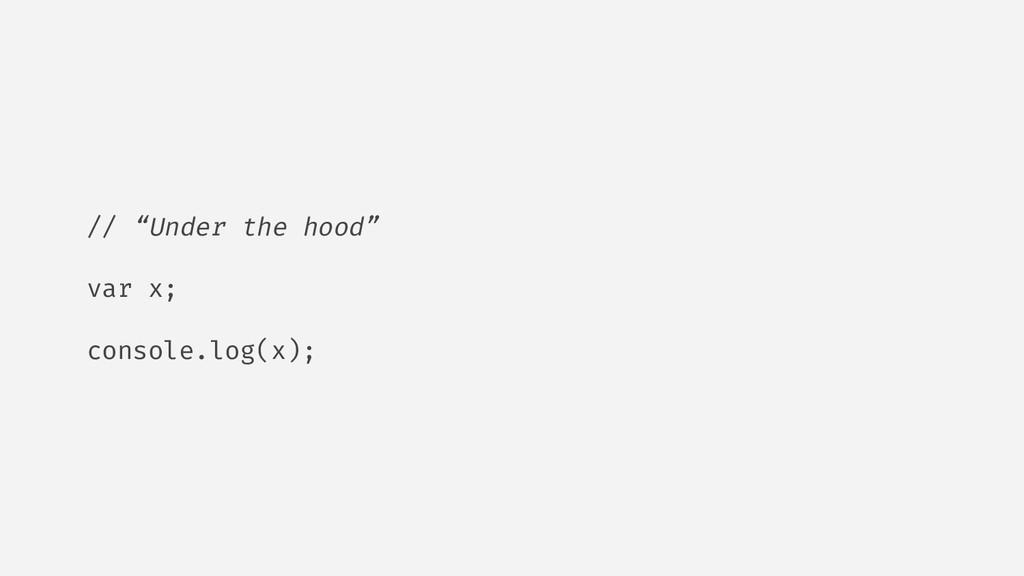 "// ""Under the hood"" var x; console.log(x);"
