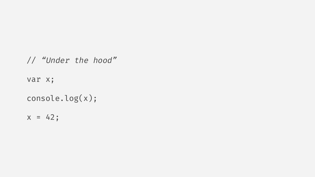 "// ""Under the hood"" var x; console.log(x); x = ..."