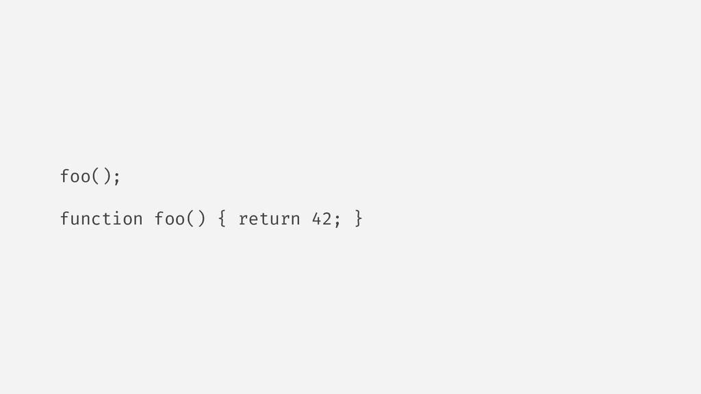 foo(); function foo() { return 42; }