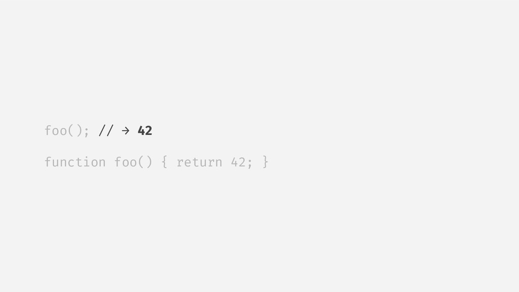 foo(); // → 42 function foo() { return 42; }