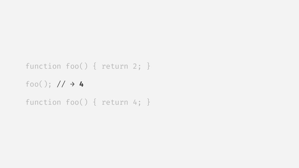 function foo() { return 2; } foo(); // → 4 func...