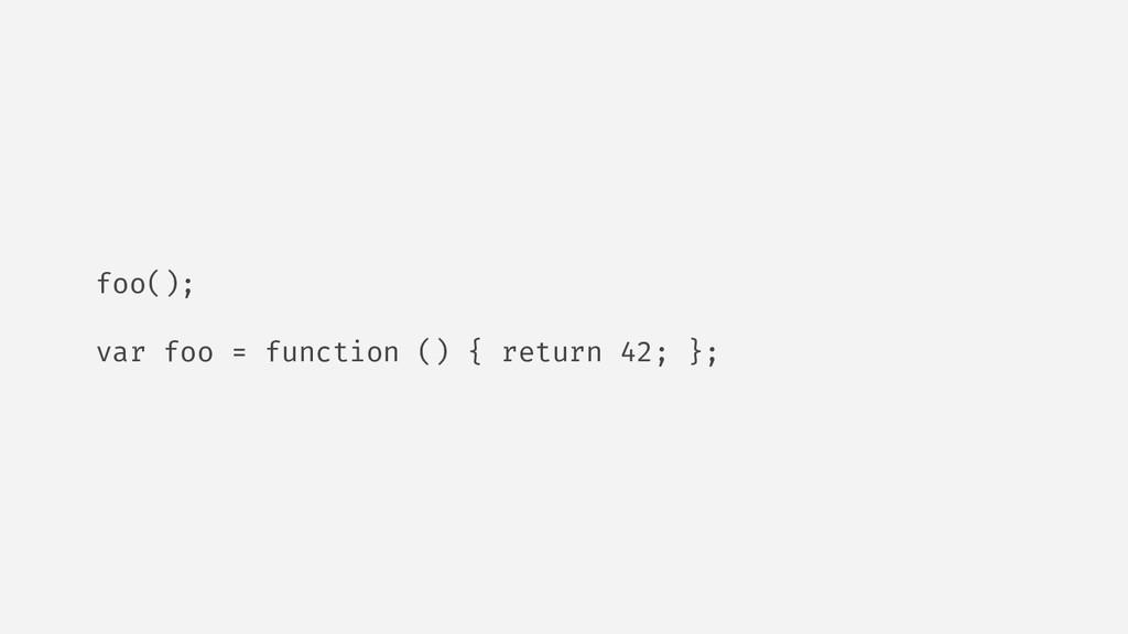 foo(); var foo = function () { return 42; };