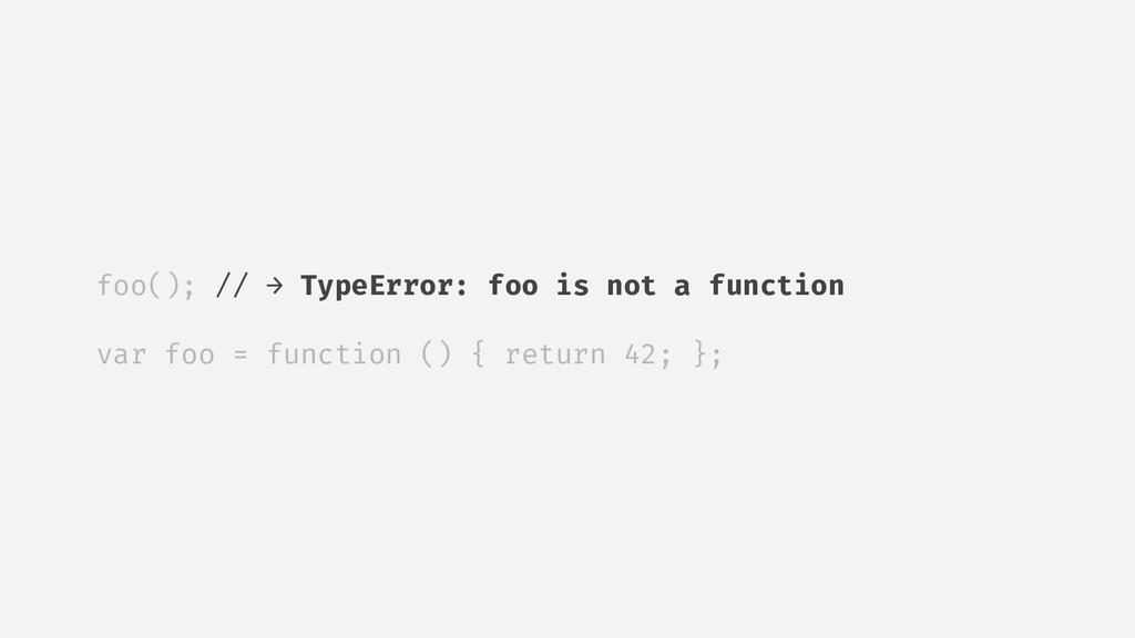 foo(); // → TypeError: foo is not a function va...