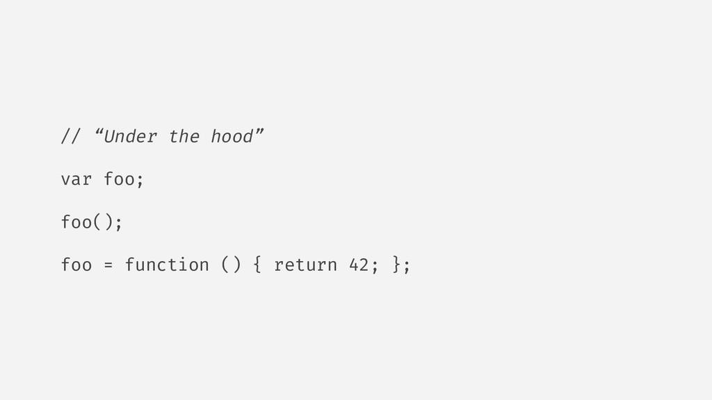 """// """"Under the hood"""" var foo; foo(); foo = funct..."""