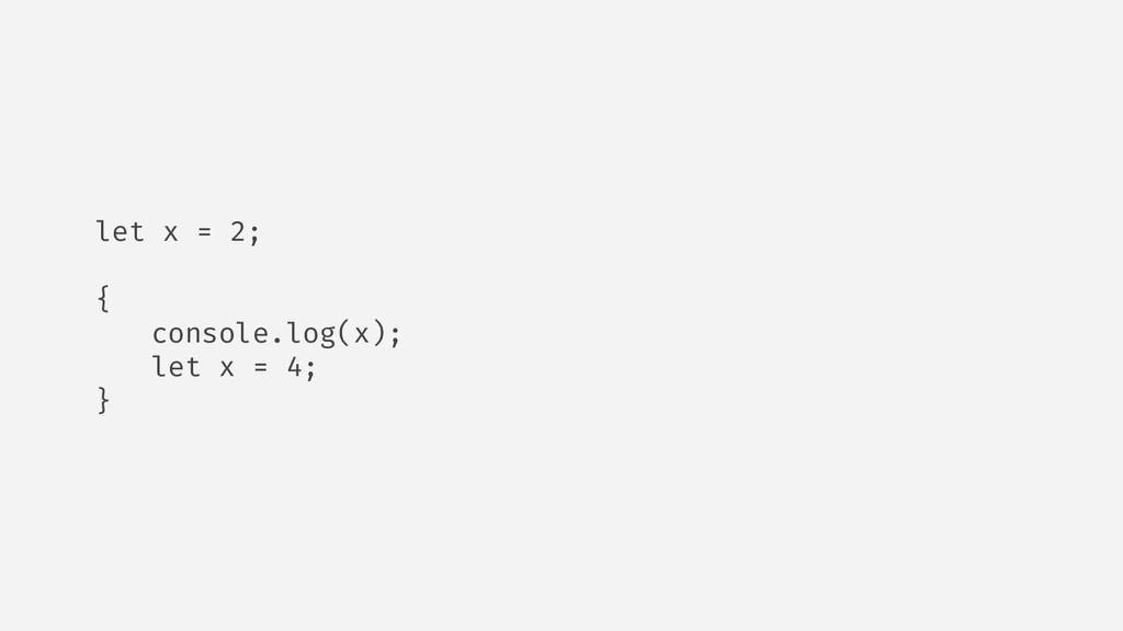 let x = 2; { console.log(x); let x = 4; }