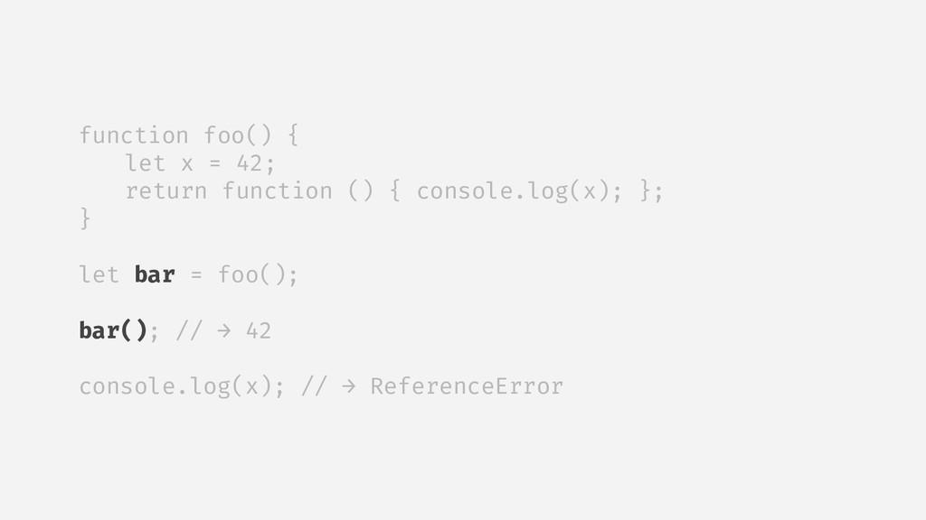 function foo() { let x = 42; return function ()...