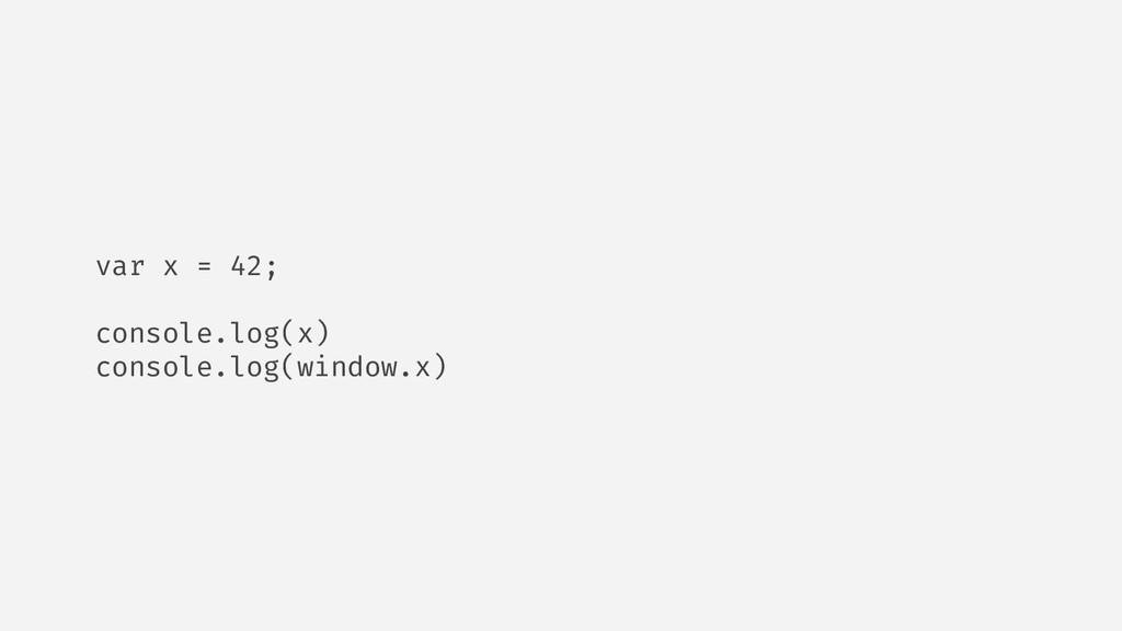 var x = 42; console.log(x) console.log(window.x)