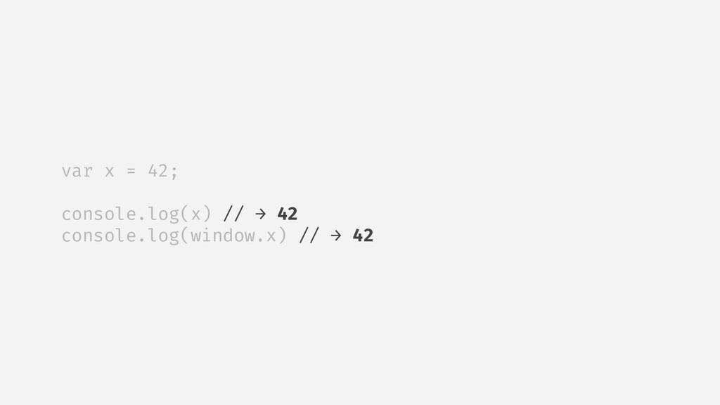 var x = 42; console.log(x) // → 42 console.log(...