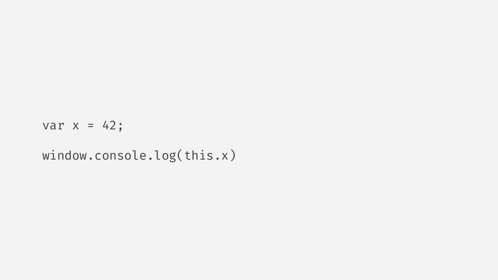 var x = 42; window.console.log(this.x)