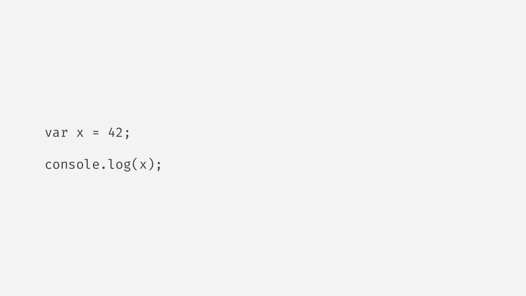 var x = 42; console.log(x);