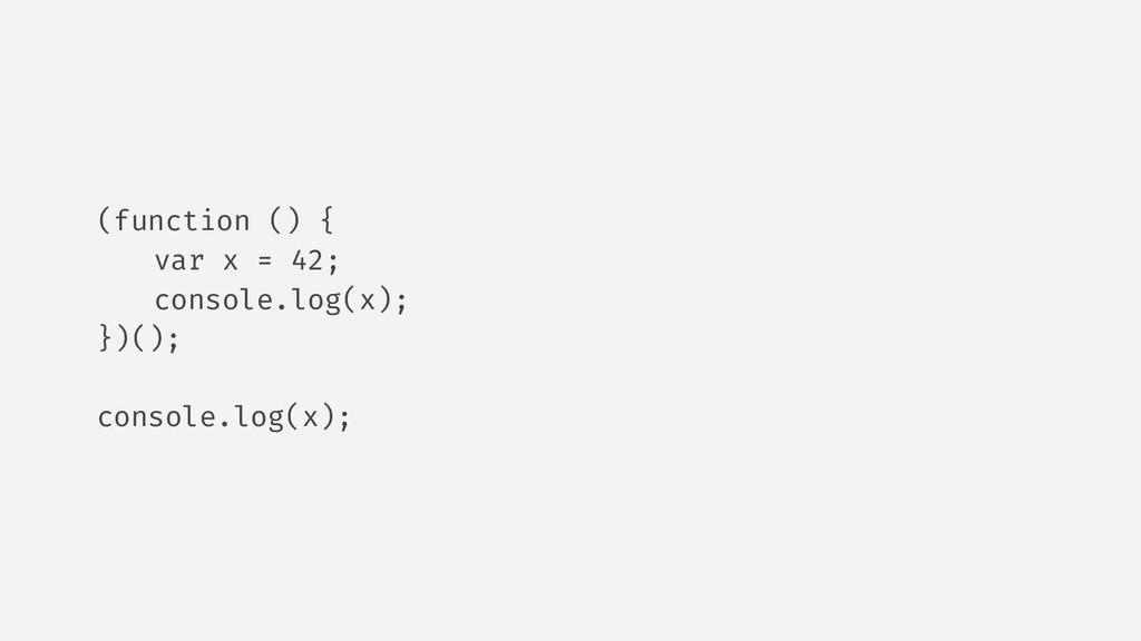 (function () { var x = 42; console.log(x); })()...