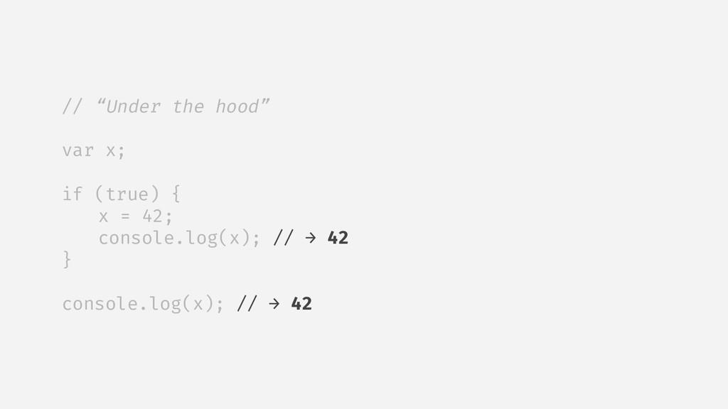 "// ""Under the hood"" var x; if (true) { x = 42; ..."