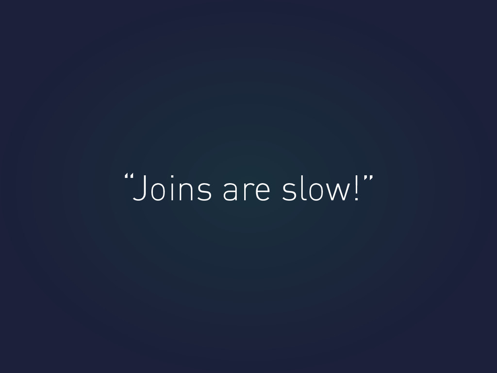 """Joins are slow!"""