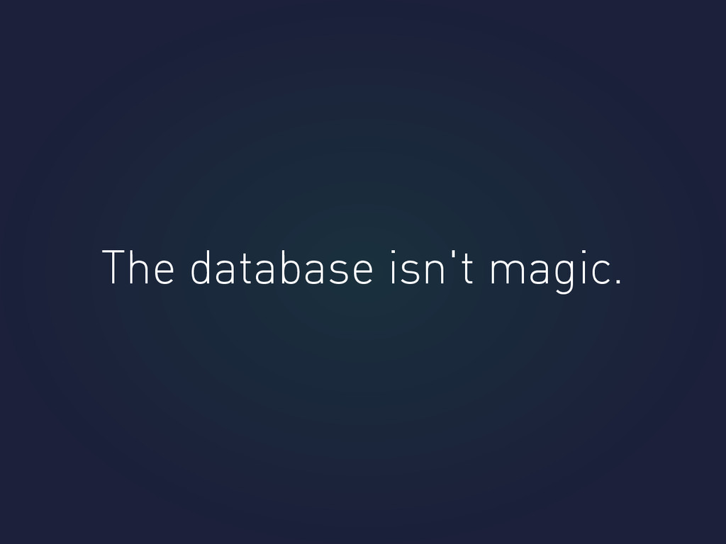 The database isn't magic.