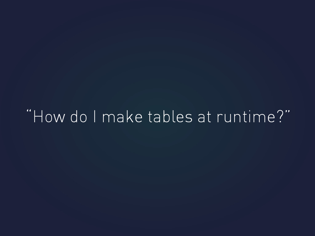 """How do I make tables at runtime?"""