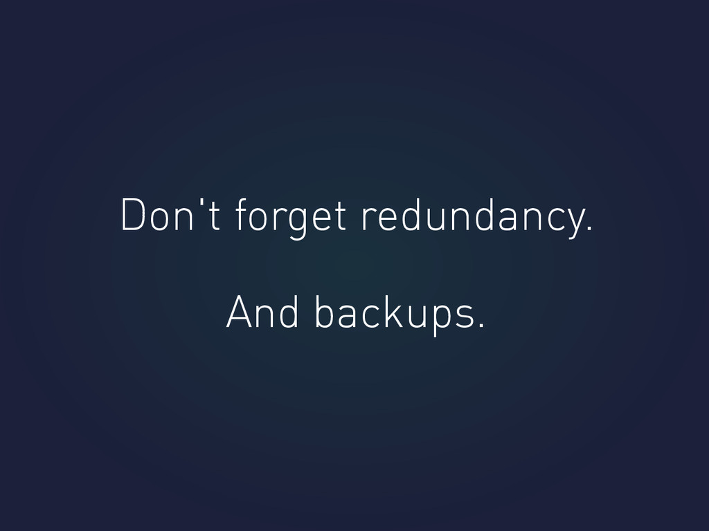 Don't forget redundancy. And backups.