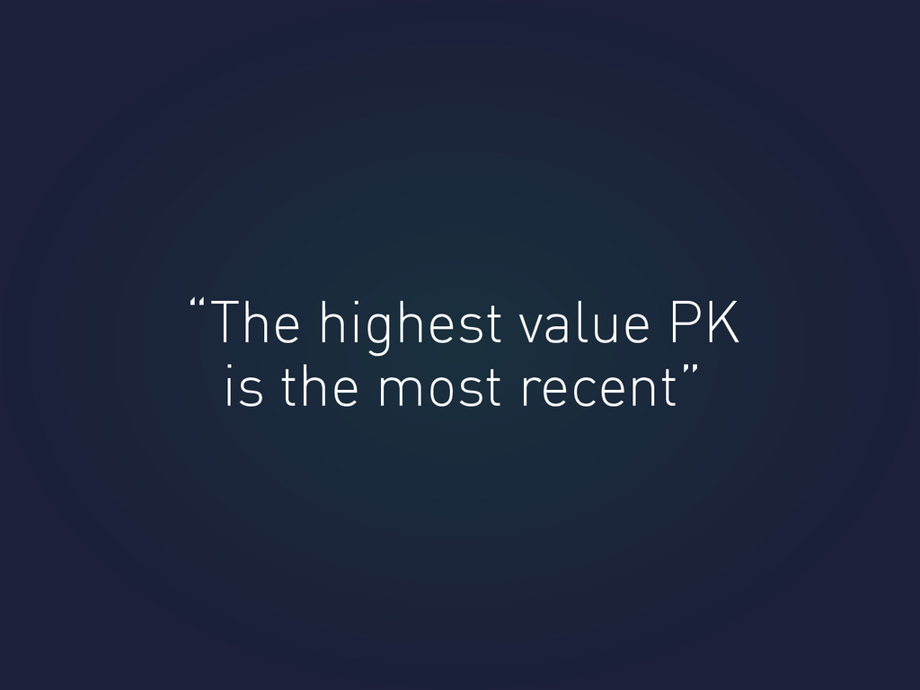 """The highest value PK is the most recent"""