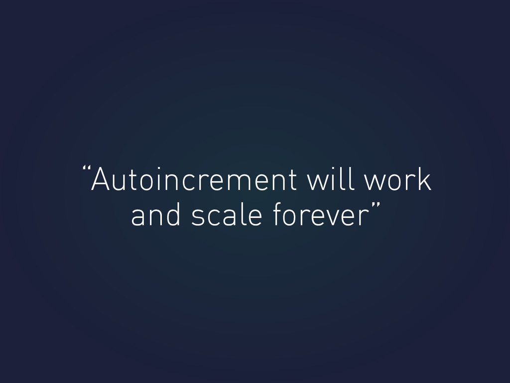 """Autoincrement will work and scale forever"""