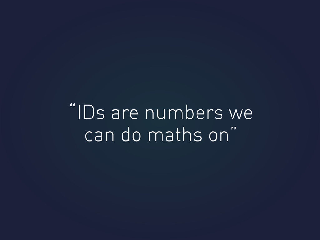 """IDs are numbers we can do maths on"""