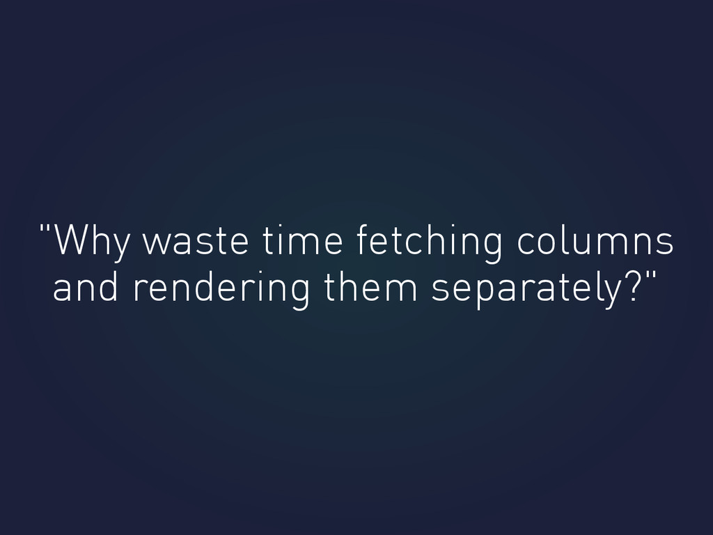 """Why waste time fetching columns and rendering ..."