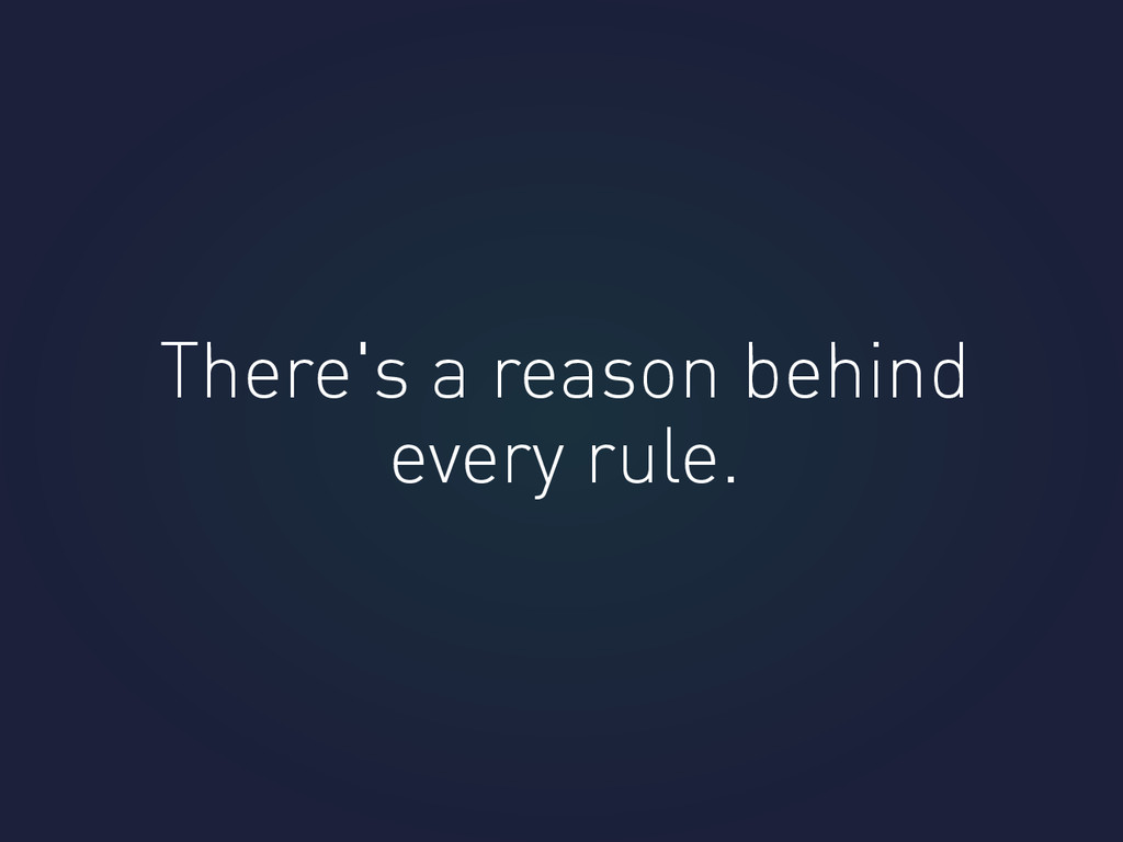 There's a reason behind every rule.