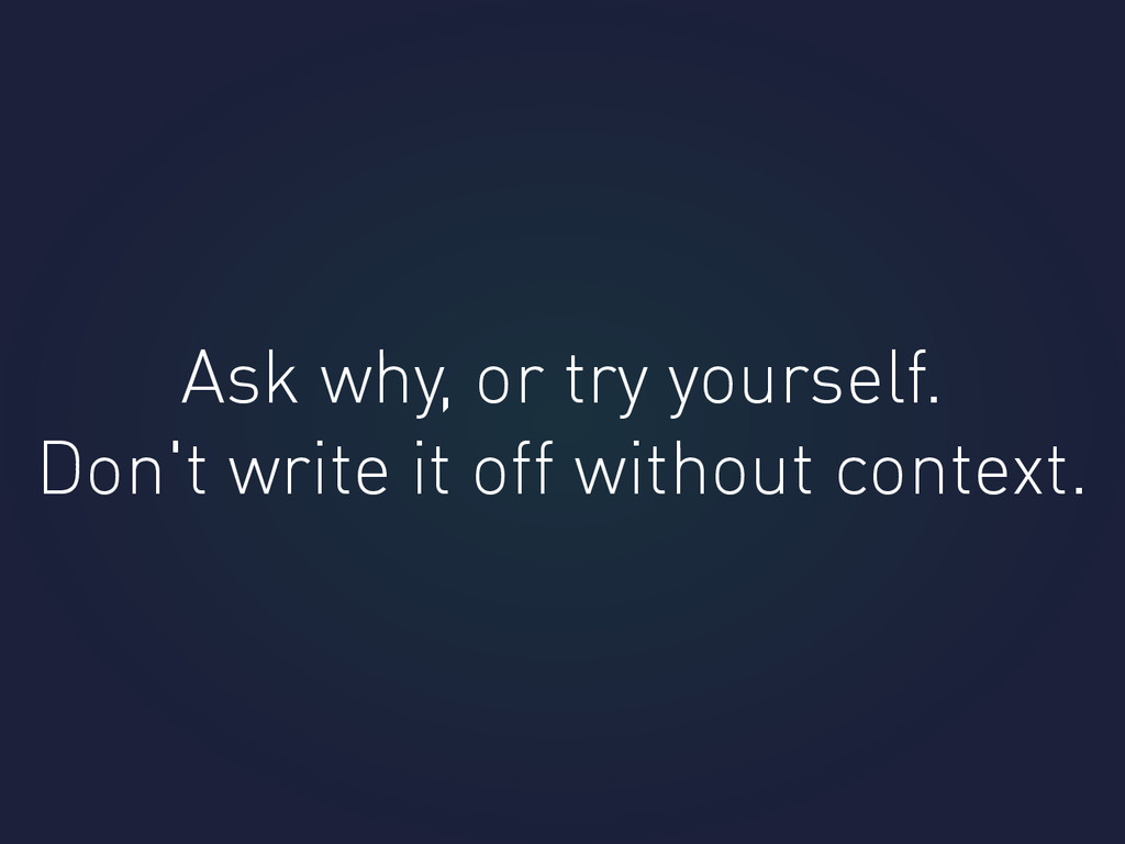 Ask why, or try yourself. Don't write it off wi...