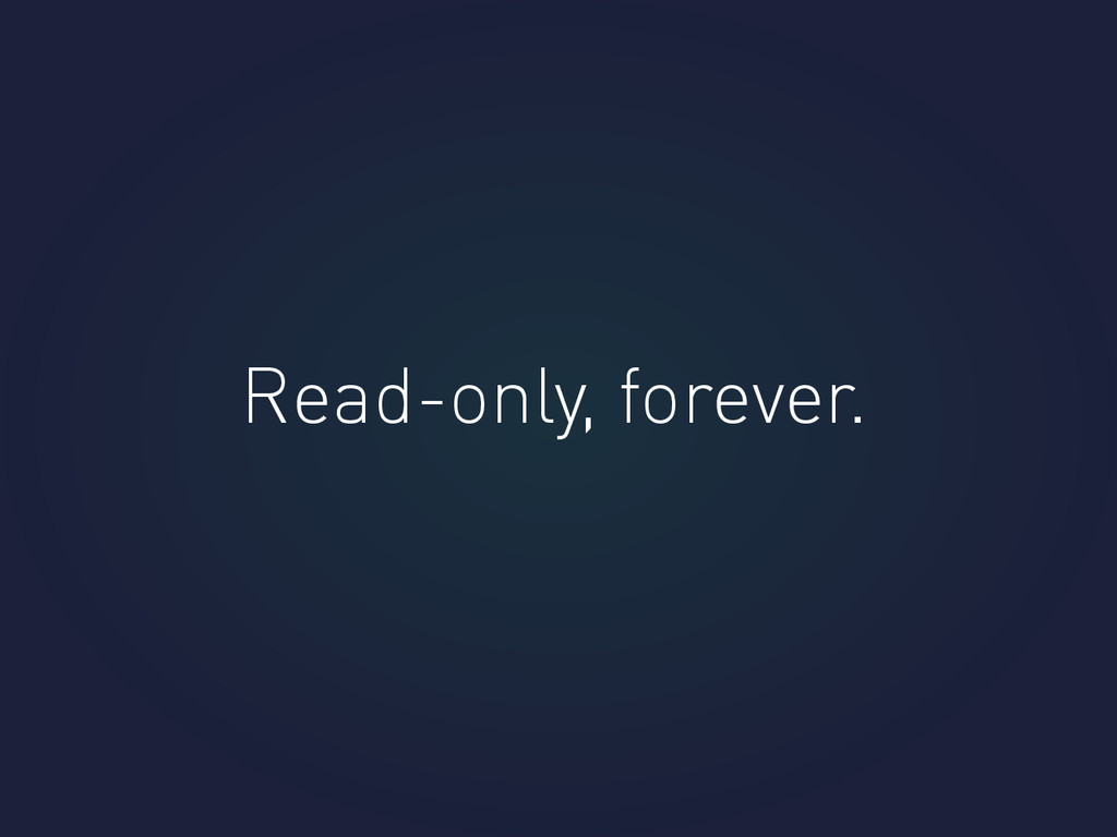 Read-only, forever.