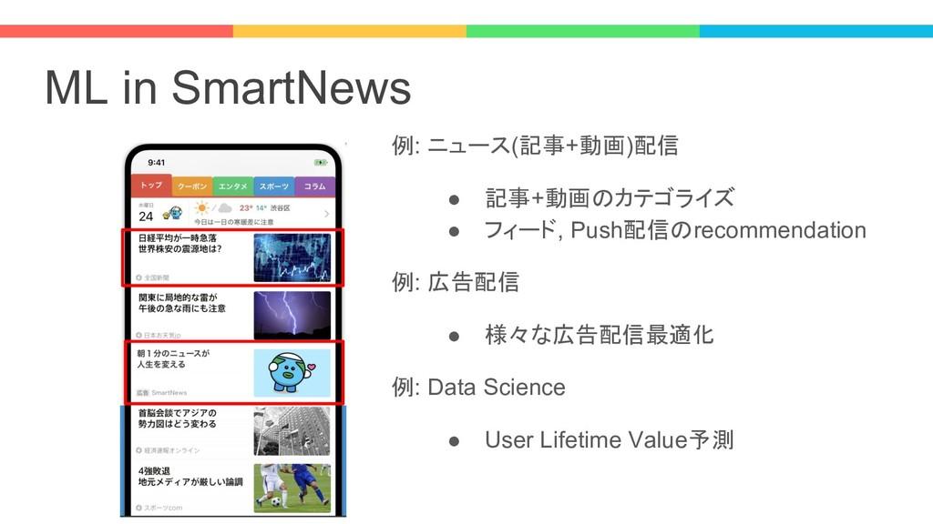 ML in SmartNews 例: ニュース(記事+動画)配信 ● 記事+動画のカテゴライズ...