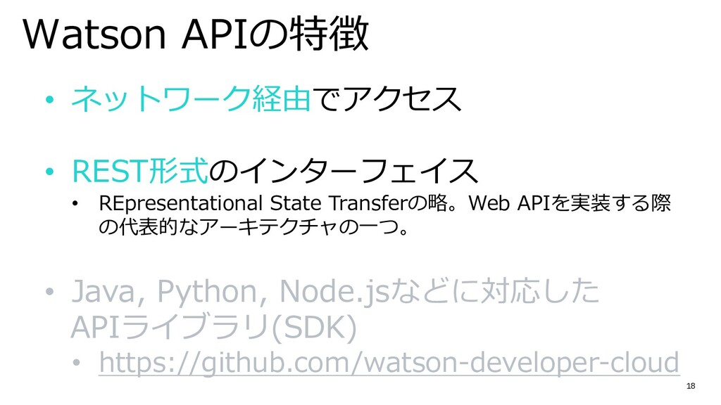 18 Watson APIの特徴 • ネットワーク経由でアクセス • REST形式のインターフ...