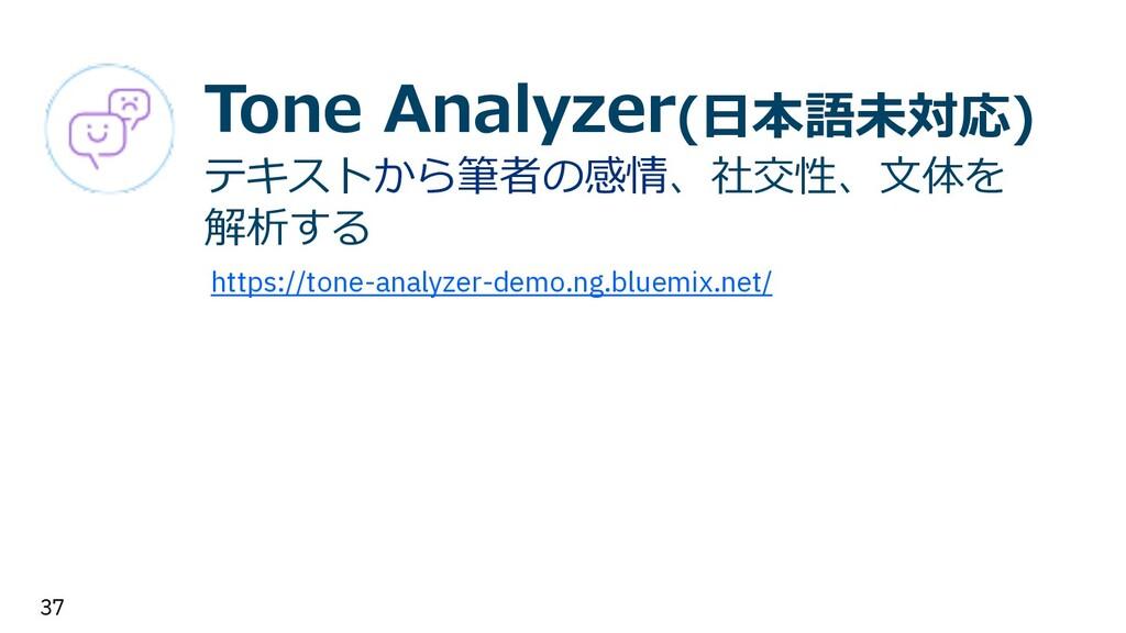 37 Tone Analyzer(⽇本語未対応) テキストから筆者の感情、社交性、⽂体を 解析...