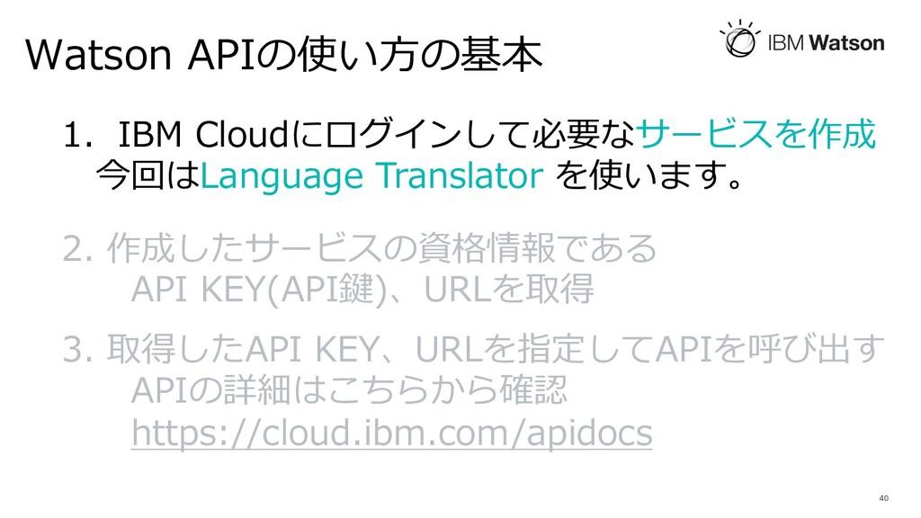 Watson APIの使い⽅の基本 40 1. IBM Cloudにログインして必要なサービス...