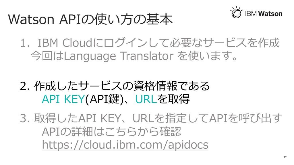 Watson APIの使い⽅の基本 47 1. IBM Cloudにログインして必要なサービス...