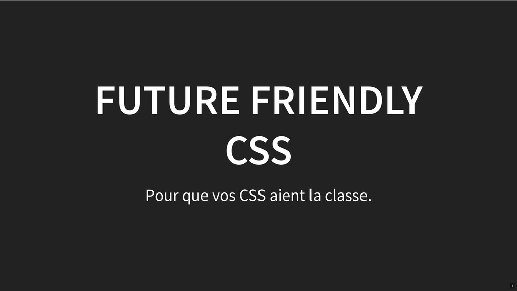 FUTURE FRIENDLY CSS Pour que vos CSS aient la c...