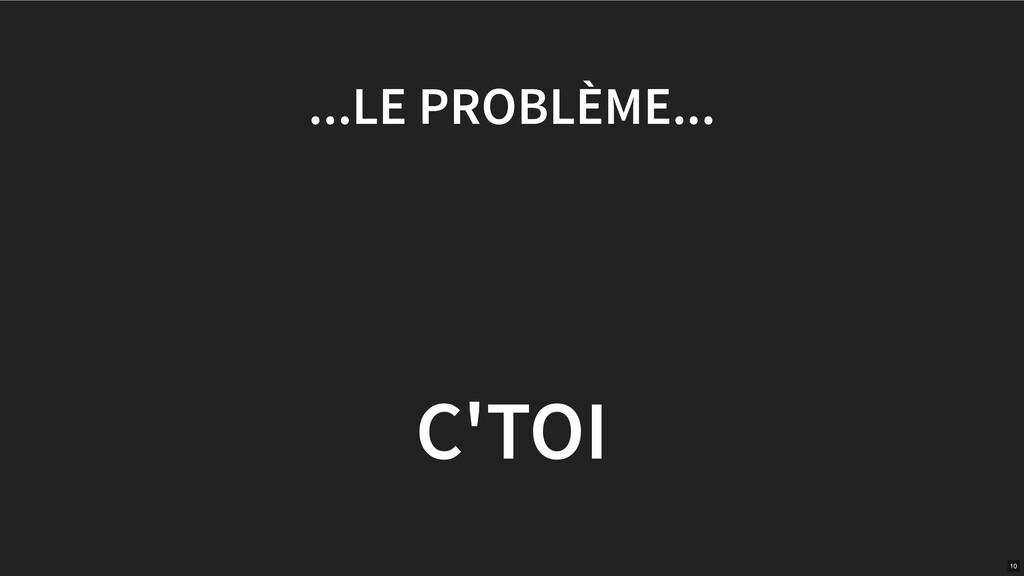 ...LE PROBLÈME... C'TOI 10